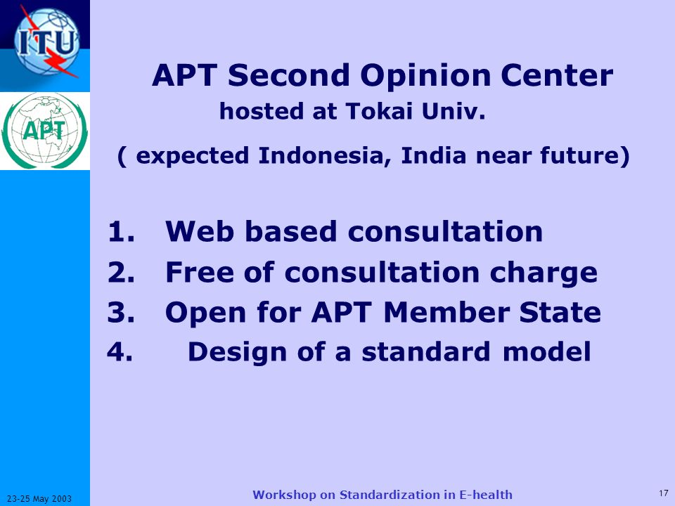 ITU-T 17 23-25 May 2003 Workshop on Standardization in E-health APT Second Opinion Center hosted at Tokai Univ. ( expected Indonesia, India near futur