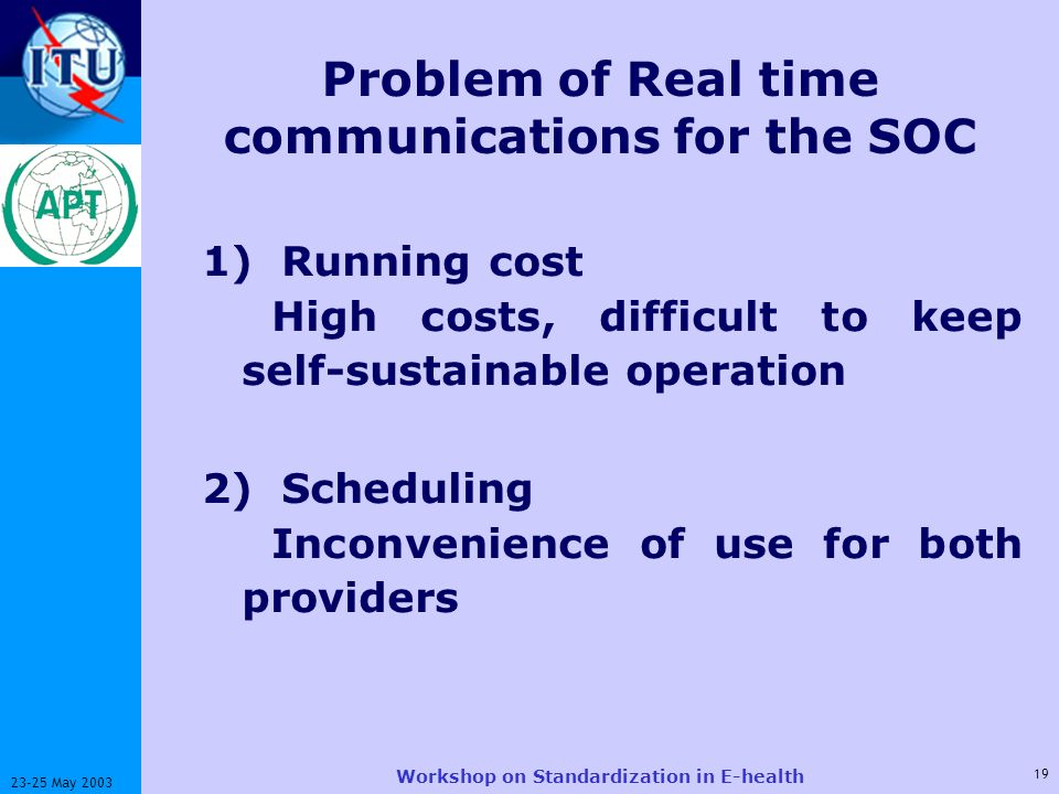 ITU-T 19 23-25 May 2003 Workshop on Standardization in E-health Problem of Real time communications for the SOC 1) Running cost High costs, difficult to keep self-sustainable operation 2) Scheduling Inconvenience of use for both providers