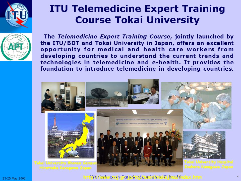 ITU-T 4 23-25 May 2003 Workshop on Standardization in E-health ITU Telemedicine Expert Training Course Tokai University The Telemedicine Expert Training Course, jointly launched by the ITU/BDT and Tokai University in Japan, offers an excellent opportunity for medical and health care workers from developing countries to understand the current trends and technologies in telemedicine and e-health.