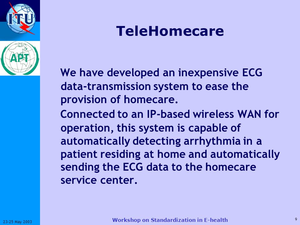 ITU-T 9 23-25 May 2003 Workshop on Standardization in E-health TeleHomecare We have developed an inexpensive ECG data-transmission system to ease the