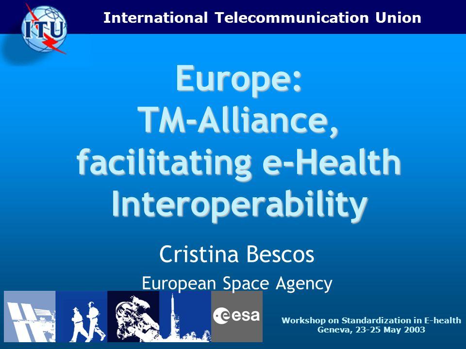 International Telecommunication Union Workshop on Standardization in E-health Geneva, 23-25 May 2003 Europe: TM-Alliance, facilitating e-Health Interoperability Cristina Bescos European Space Agency