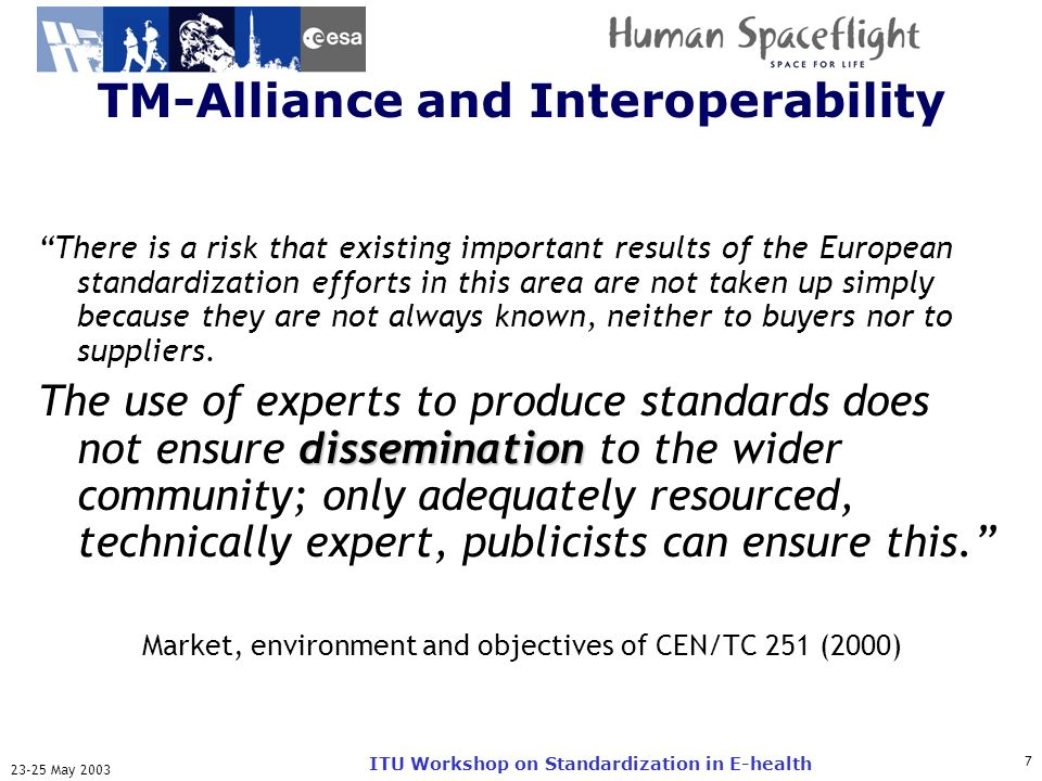 ITU-T May 2003 ITU Workshop on Standardization in E-health TM-Alliance and Interoperability There is a risk that existing important results of the European standardization efforts in this area are not taken up simply because they are not always known, neither to buyers nor to suppliers.