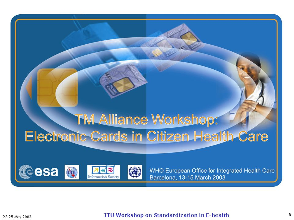 ITU-T 8 23-25 May 2003 ITU Workshop on Standardization in E-health TM-Alliance Workshop: Electronic Cards in Citizen Health Care