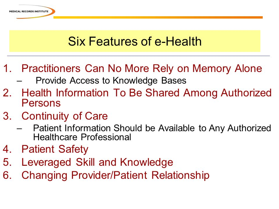 Six Features of e-Health 1.Practitioners Can No More Rely on Memory Alone – Provide Access to Knowledge Bases 2.Health Information To Be Shared Among Authorized Persons 3.Continuity of Care –Patient Information Should be Available to Any Authorized Healthcare Professional 4.Patient Safety 5.Leveraged Skill and Knowledge 6.Changing Provider/Patient Relationship