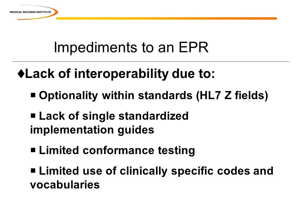 Impediments to an EPR Lack of interoperability due to: Optionality within standards (HL7 Z fields) Lack of single standardized implementation guides Limited conformance testing Limited use of clinically specific codes and vocabularies