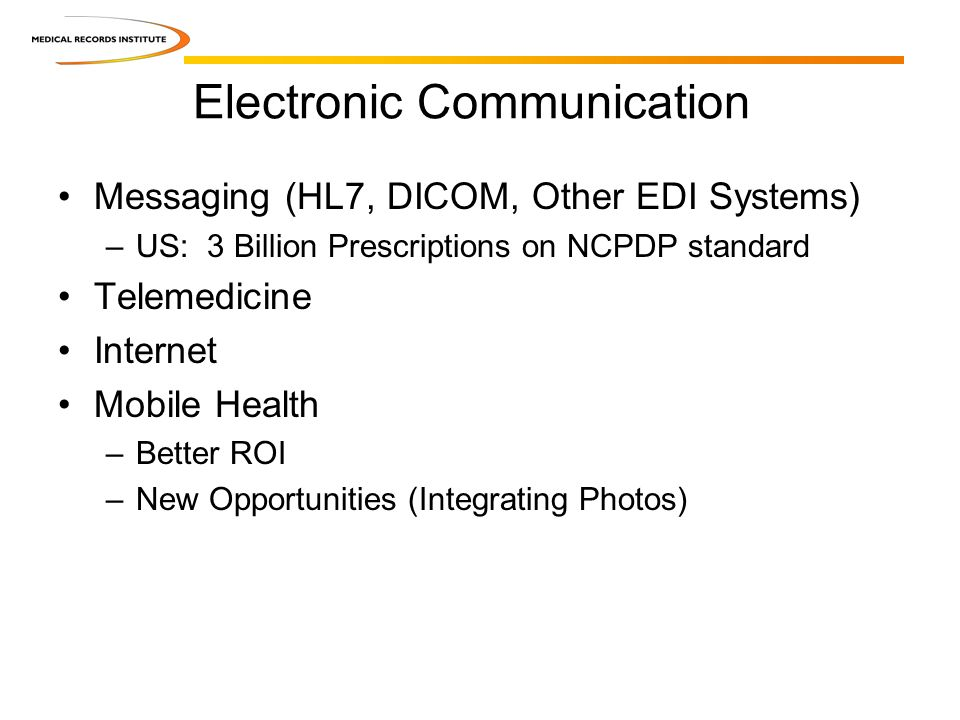 Electronic Communication Messaging (HL7, DICOM, Other EDI Systems) –US: 3 Billion Prescriptions on NCPDP standard Telemedicine Internet Mobile Health –Better ROI –New Opportunities (Integrating Photos)