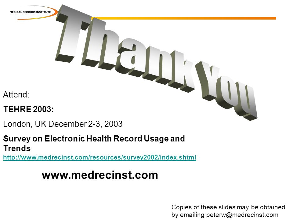 Copies of these slides may be obtained by emailing peterw@medrecinst.com Attend: TEHRE 2003: London, UK December 2-3, 2003 Survey on Electronic Health Record Usage and Trends http://www.medrecinst.com/resources/survey2002/index.shtml http://www.medrecinst.com/resources/survey2002/index.shtml www.medrecinst.com