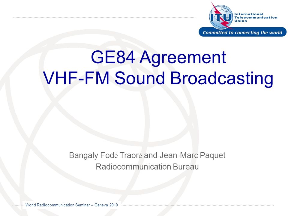 World Radiocommunication Seminar – Geneva 2010 GE84 Agreement VHF-FM Sound Broadcasting Bangaly Fod é Traor é and Jean-Marc Paquet Radiocommunication Bureau