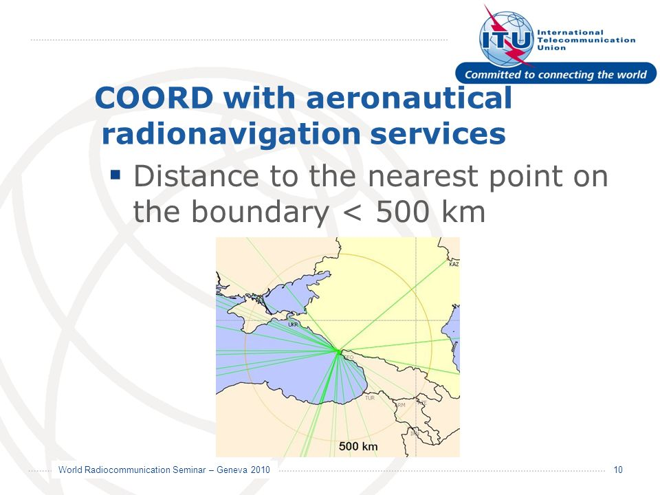World Radiocommunication Seminar – Geneva 2010 10 COORD with aeronautical radionavigation services Distance to the nearest point on the boundary < 500 km