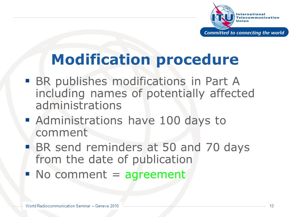 World Radiocommunication Seminar – Geneva 2010 13 Modification procedure BR publishes modifications in Part A including names of potentially affected administrations Administrations have 100 days to comment BR send reminders at 50 and 70 days from the date of publication No comment = agreement
