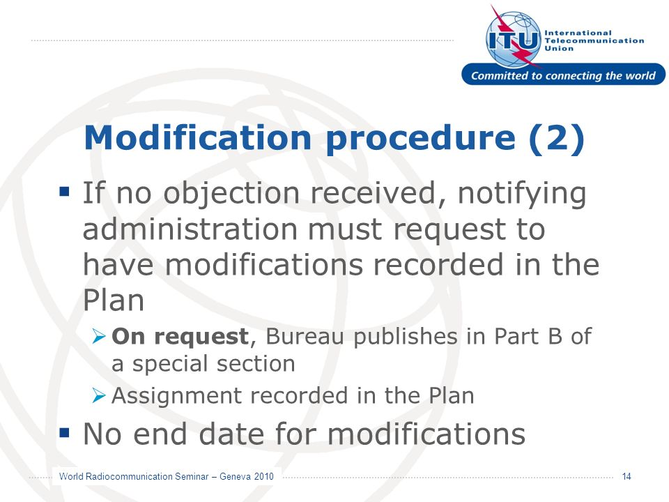 World Radiocommunication Seminar – Geneva 2010 14 Modification procedure (2) If no objection received, notifying administration must request to have modifications recorded in the Plan On request, Bureau publishes in Part B of a special section Assignment recorded in the Plan No end date for modifications