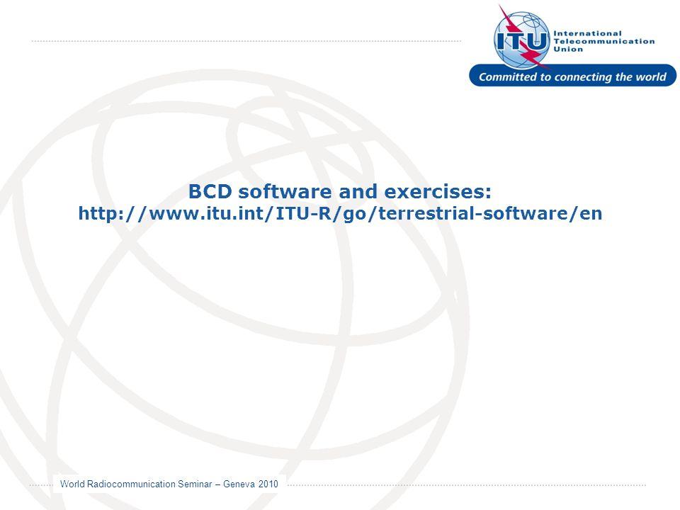 World Radiocommunication Seminar – Geneva 2010 BCD software and exercises: http://www.itu.int/ITU-R/go/terrestrial-software/en