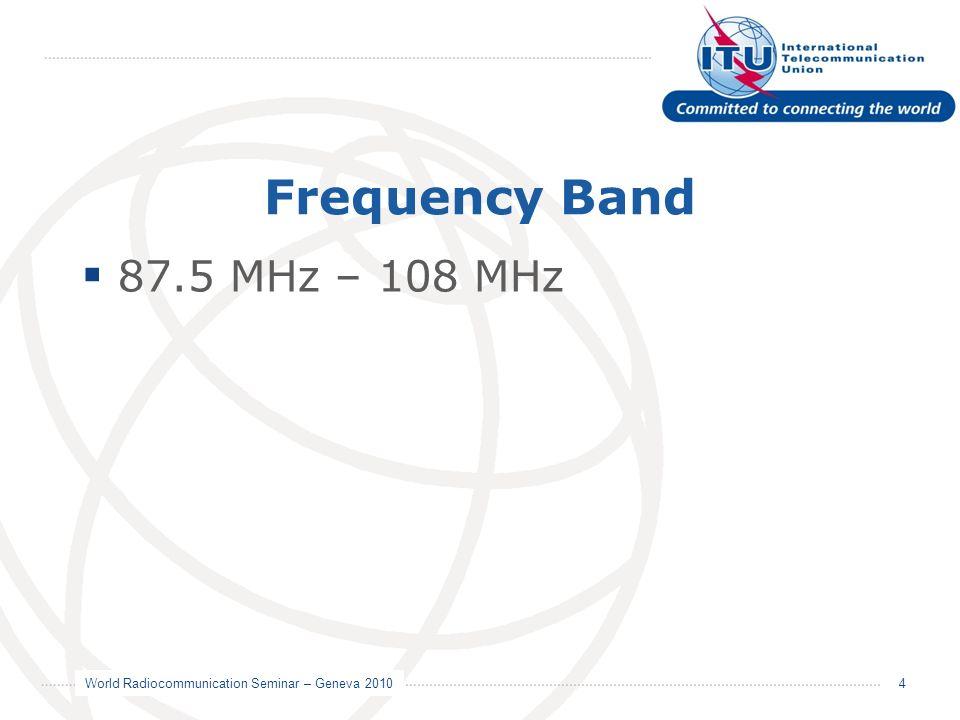 World Radiocommunication Seminar – Geneva 2010 4 Frequency Band 87.5 MHz – 108 MHz