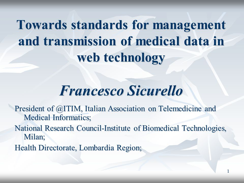 1 Towards standards for management and transmission of medical data in web technology Francesco Sicurello President of @ITIM, Italian Association on T