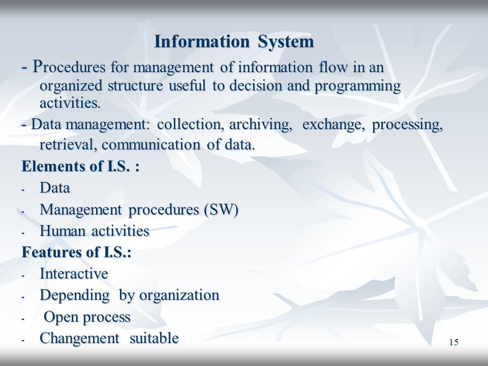 15 Information System - P rocedures for management of information flow in an organized structure useful to decision and programming activities. - Data