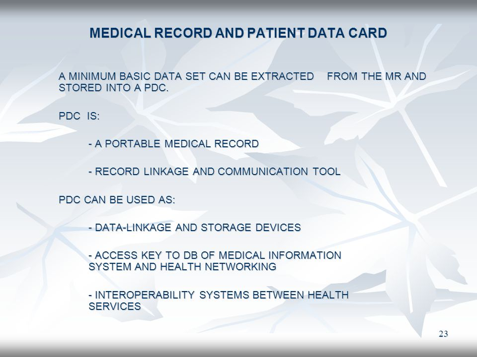 23 MEDICAL RECORD AND PATIENT DATA CARD A MINIMUM BASIC DATA SET CAN BE EXTRACTED FROM THE MR AND STORED INTO A PDC. PDC IS: PDC IS: - A PORTABLE MEDI