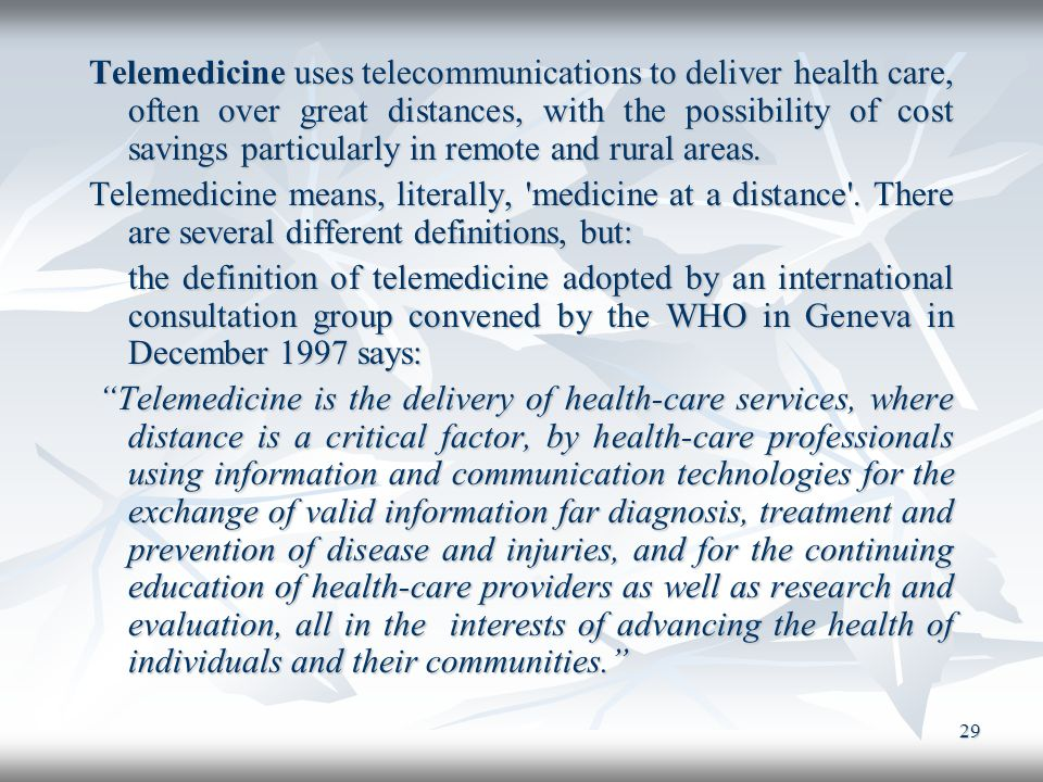 29 Telemedicine uses telecommunications to deliver health care, often over great distances, with the possibility of cost savings particularly in remot