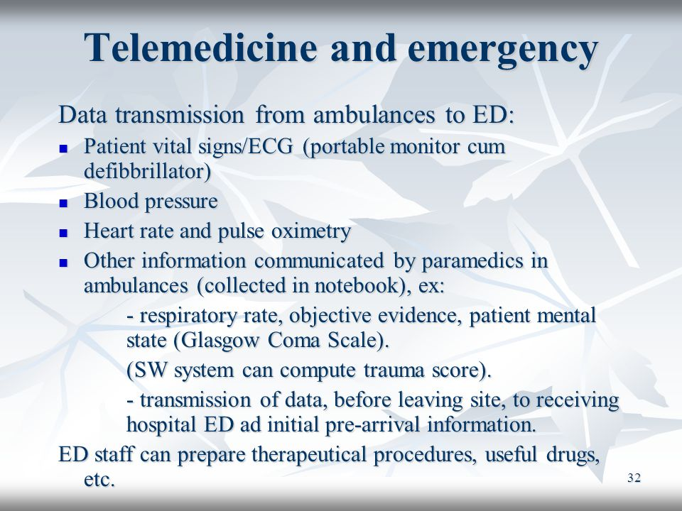 32 Telemedicine and emergency Data transmission from ambulances to ED: Patient vital signs/ECG (portable monitor cum defibbrillator) Patient vital sig