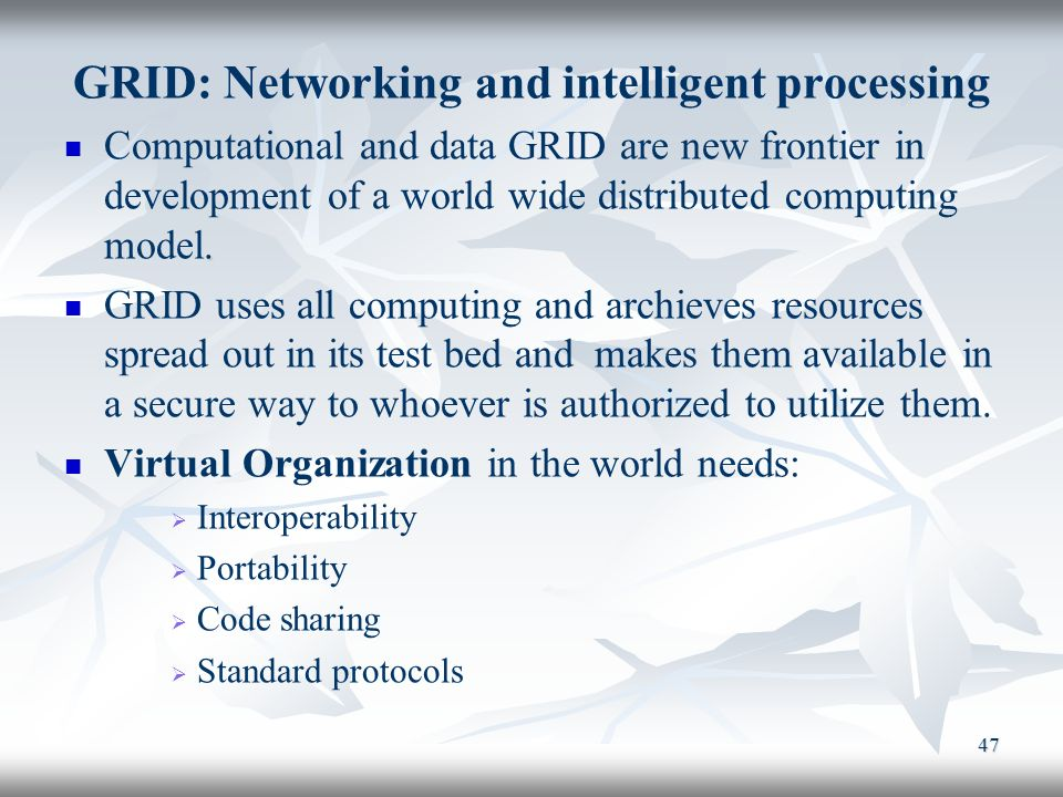 47 GRID: Networking and intelligent processing. Computational and data GRID are new frontier in development of a world wide distributed computing mode