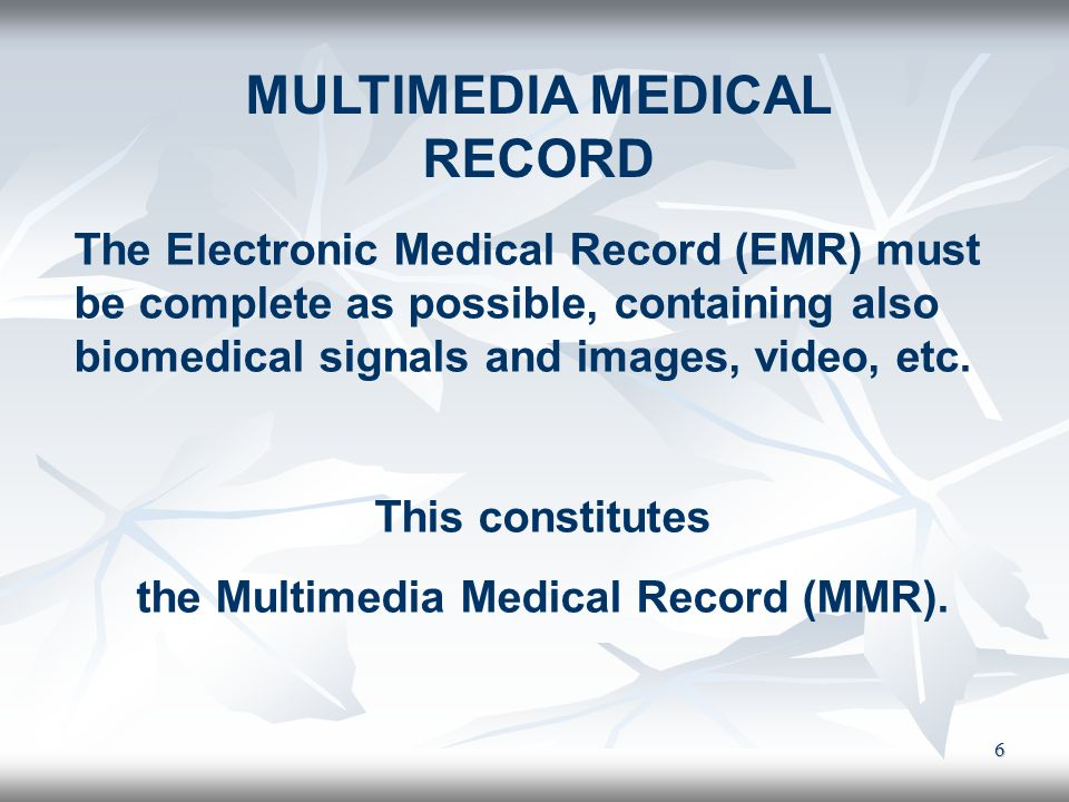 6 MULTIMEDIA MEDICAL RECORD The Electronic Medical Record (EMR) must be complete as possible, containing also biomedical signals and images, video, et