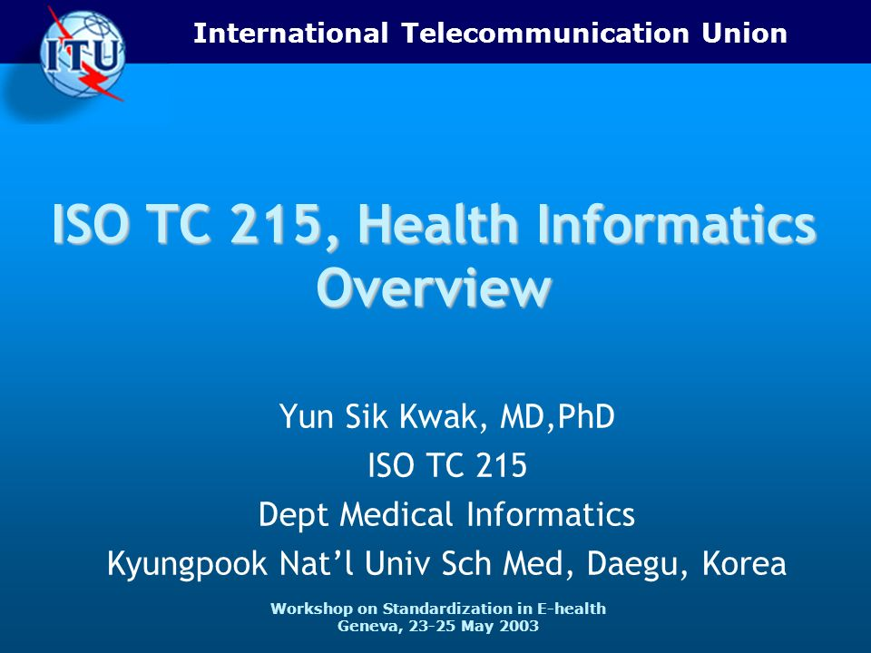 International Telecommunication Union Workshop on Standardization in E-health Geneva, 23-25 May 2003 ISO TC 215, Health Informatics Overview Yun Sik K