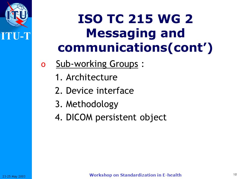 ITU-T 10 23-25 May 2003 Workshop on Standardization in E-health ISO TC 215 WG 2 Messaging and communications(cont) o Sub-working Groups : 1. Architect