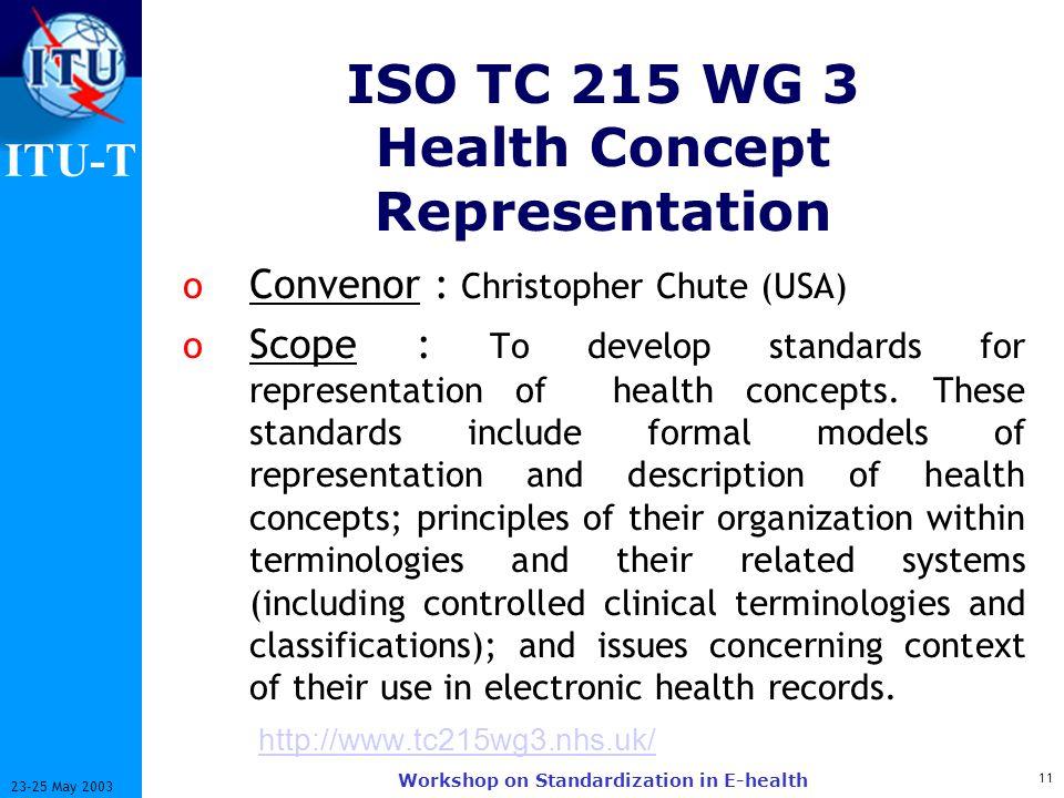 ITU-T 11 23-25 May 2003 Workshop on Standardization in E-health ISO TC 215 WG 3 Health Concept Representation o Convenor : Christopher Chute (USA) o S