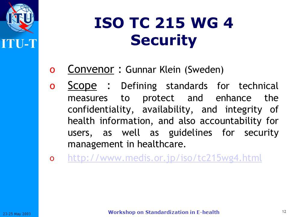 ITU-T 12 23-25 May 2003 Workshop on Standardization in E-health ISO TC 215 WG 4 Security o Convenor : Gunnar Klein (Sweden) o Scope : Defining standar