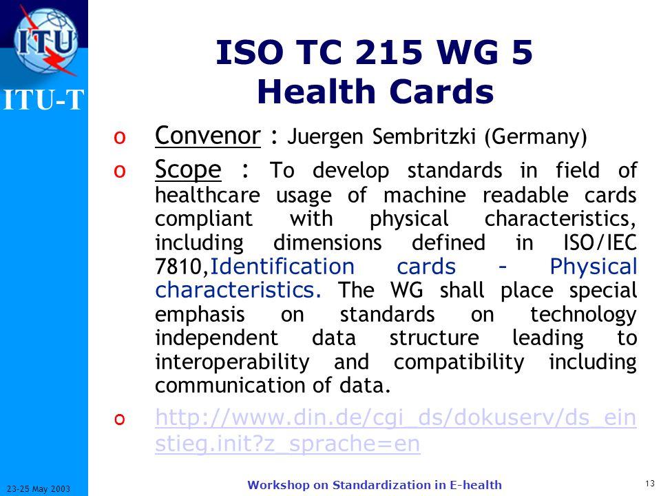 ITU-T 13 23-25 May 2003 Workshop on Standardization in E-health ISO TC 215 WG 5 Health Cards o Convenor : Juergen Sembritzki (Germany) o Scope : To de