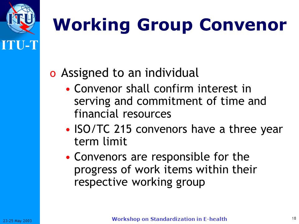 ITU-T 18 23-25 May 2003 Workshop on Standardization in E-health Working Group Convenor o Assigned to an individual Convenor shall confirm interest in