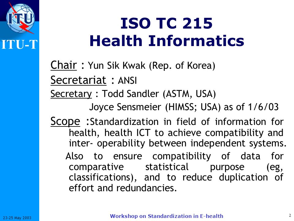 ITU-T 2 23-25 May 2003 Workshop on Standardization in E-health ISO TC 215 Health Informatics Chair : Yun Sik Kwak (Rep. of Korea) Secretariat : ANSI S