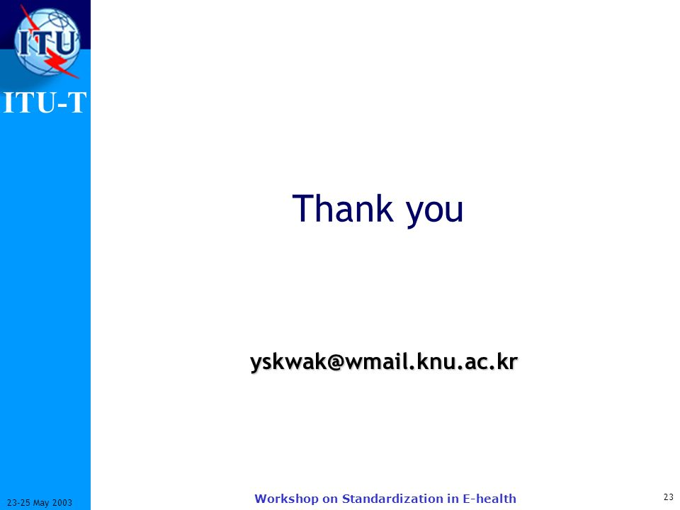 ITU-T 23 23-25 May 2003 Workshop on Standardization in E-health Thank you yskwak@wmail.knu.ac.kr