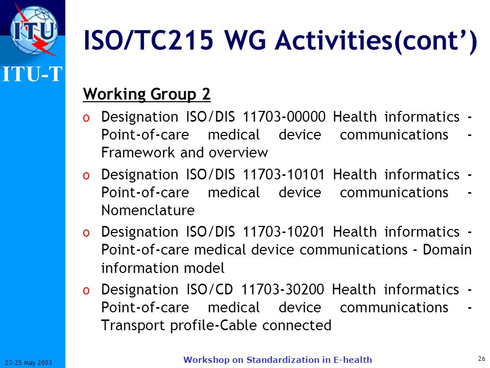 ITU-T 26 23-25 May 2003 Workshop on Standardization in E-health ISO/TC215 WG Activities(cont) Working Group 2 o Designation ISO/DIS 11703-00000 Health
