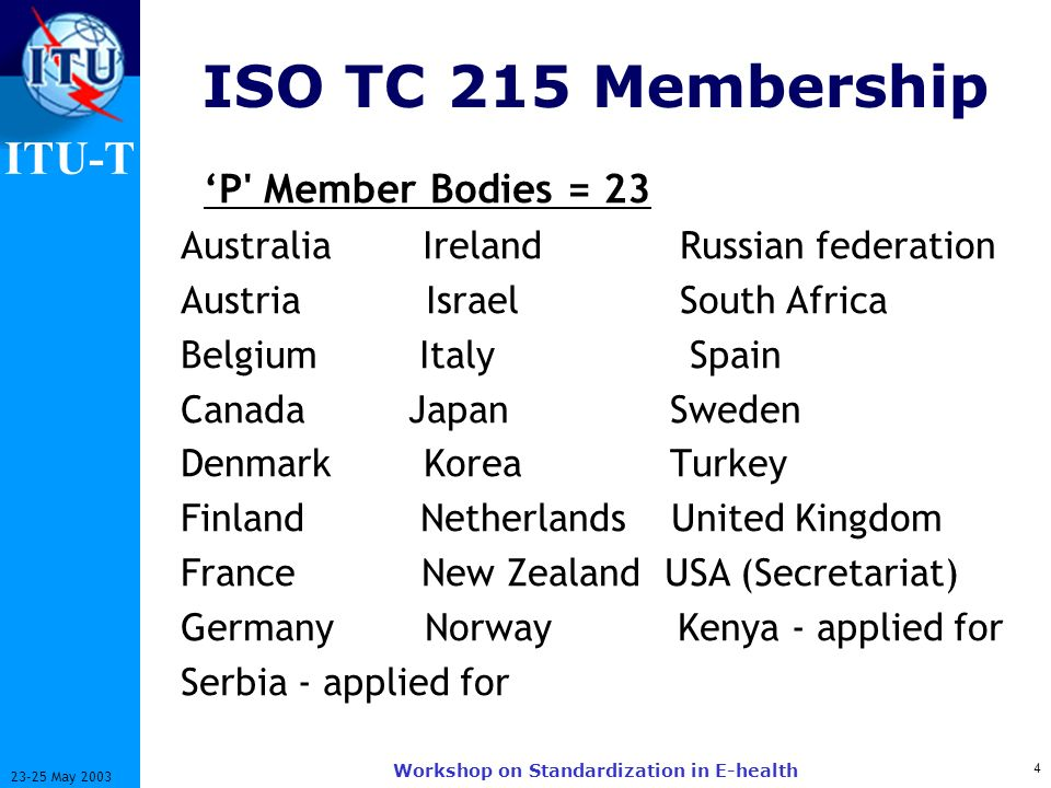 ITU-T 4 23-25 May 2003 Workshop on Standardization in E-health ISO TC 215 Membership P' Member Bodies = 23 Australia Ireland Russian federation Austri