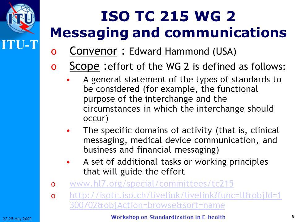 ITU-T 8 23-25 May 2003 Workshop on Standardization in E-health ISO TC 215 WG 2 Messaging and communications o Convenor : Edward Hammond (USA) o Scope