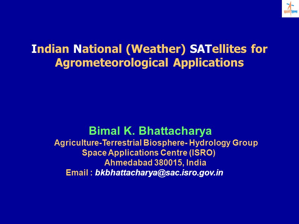 Indian National (Weather) SATellites for Agrometeorological Applications Bimal K. Bhattacharya Agriculture-Terrestrial Biosphere- Hydrology Group Spac