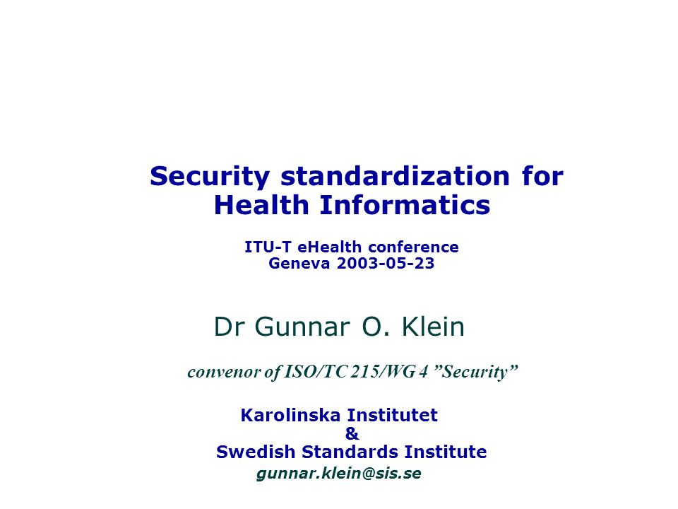 Security standardization for Health Informatics ITU-T eHealth conference Geneva 2003-05-23 Dr Gunnar O. Klein convenor of ISO/TC 215/WG 4 Security Kar