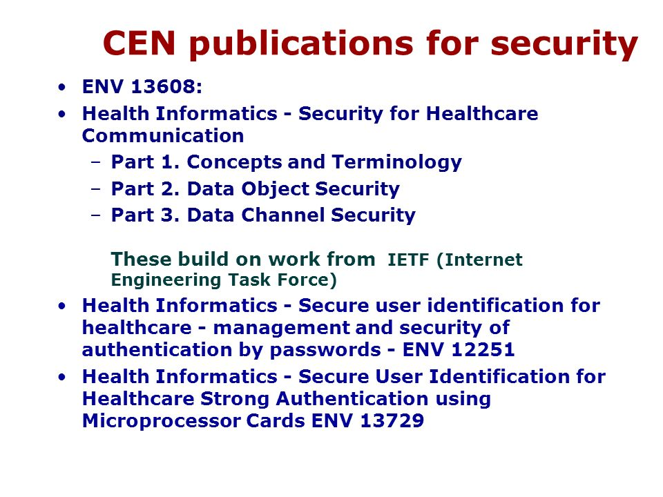 CEN publications for security ENV 13608: Health Informatics - Security for Healthcare Communication –Part 1. Concepts and Terminology –Part 2. Data Ob