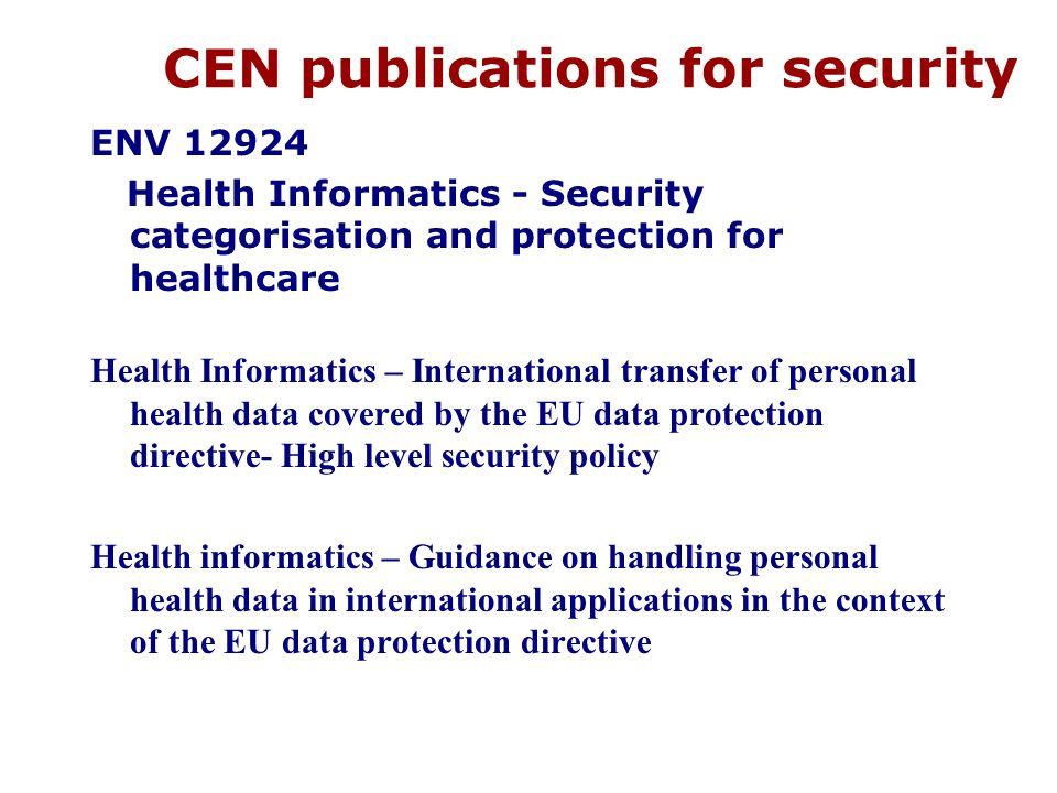 CEN publications for security ENV 12924 Health Informatics - Security categorisation and protection for healthcare Health Informatics – International