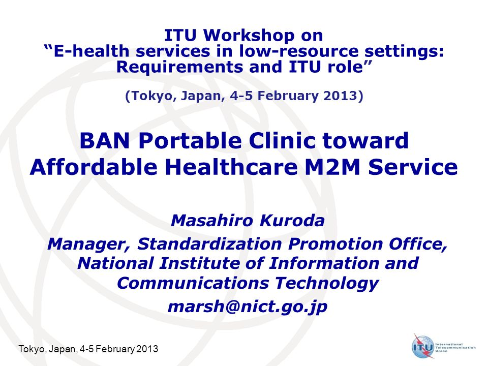 Tokyo, Japan, 4-5 February 2013 BAN Portable Clinic toward Affordable Healthcare M2M Service Masahiro Kuroda Manager, Standardization Promotion Office, National Institute of Information and Communications Technology ITU Workshop on E-health services in low-resource settings: Requirements and ITU role (Tokyo, Japan, 4-5 February 2013)
