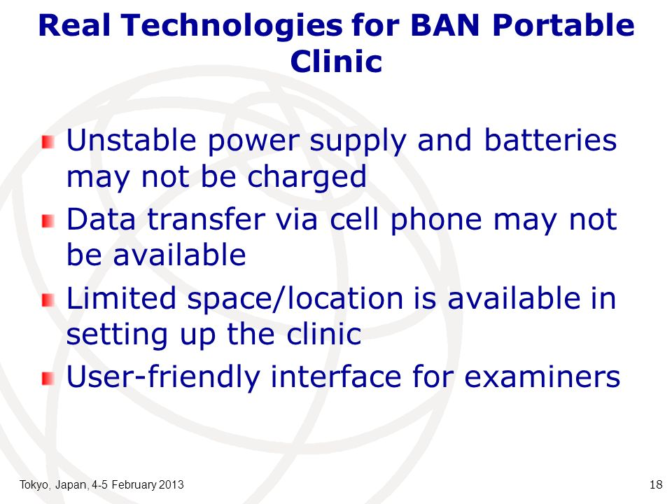 Real Technologies for BAN Portable Clinic Unstable power supply and batteries may not be charged Data transfer via cell phone may not be available Limited space/location is available in setting up the clinic User-friendly interface for examiners Tokyo, Japan, 4-5 February