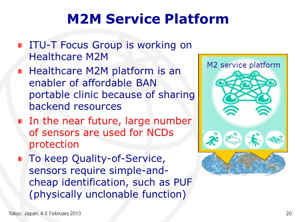 M2M Service Platform ITU-T Focus Group is working on Healthcare M2M Healthcare M2M platform is an enabler of affordable BAN portable clinic because of sharing backend resources In the near future, large number of sensors are used for NCDs protection To keep Quality-of-Service, sensors require simple-and- cheap identification, such as PUF (physically unclonable function) Tokyo, Japan, 4-5 February 2013 20 M2 service platform