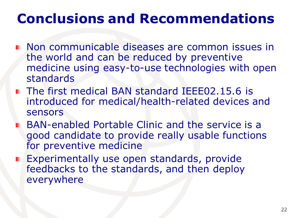 Non communicable diseases are common issues in the world and can be reduced by preventive medicine using easy-to-use technologies with open standards The first medical BAN standard IEEE02.15.6 is introduced for medical/health-related devices and sensors BAN-enabled Portable Clinic and the service is a good candidate to provide really usable functions for preventive medicine Experimentally use open standards, provide feedbacks to the standards, and then deploy everywhere 22 Conclusions and Recommendations