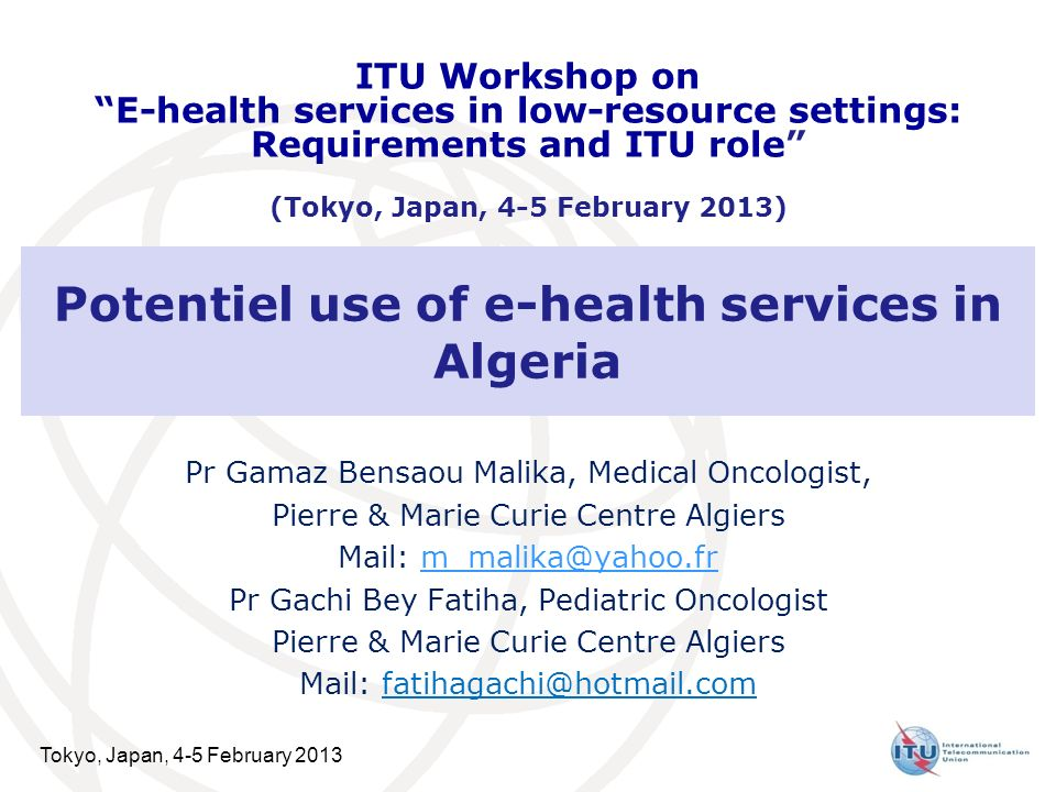 Tokyo, Japan, 4-5 February 2013 Potentiel use of e-health services in Algeria Pr Gamaz Bensaou Malika, Medical Oncologist, Pierre & Marie Curie Centre Algiers Mail: m_malika@yahoo.frm_malika@yahoo.fr Pr Gachi Bey Fatiha, Pediatric Oncologist Pierre & Marie Curie Centre Algiers Mail: fatihagachi@hotmail.com ITU Workshop on E-health services in low-resource settings: Requirements and ITU role (Tokyo, Japan, 4-5 February 2013)