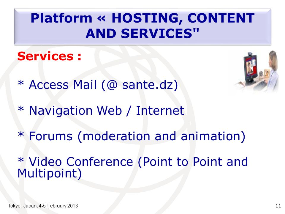 Tokyo, Japan, 4-5 February 2013 11 Services : * Access Mail (@ sante.dz) * Navigation Web / Internet * Forums (moderation and animation) * Video Conference (Point to Point and Multipoint) Platform « HOSTING, CONTENT AND SERVICES