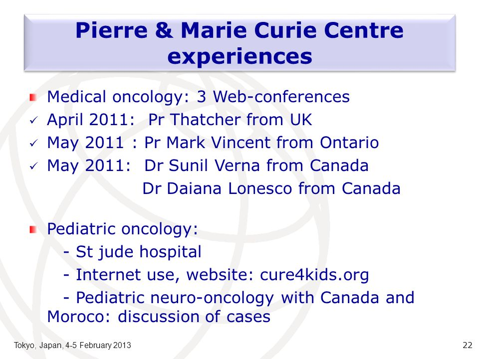 Tokyo, Japan, 4-5 February 2013 22 Pierre & Marie Curie Centre experiences Medical oncology: 3 Web-conferences April 2011: Pr Thatcher from UK May 2011 : Pr Mark Vincent from Ontario May 2011: Dr Sunil Verna from Canada Dr Daiana Lonesco from Canada Pediatric oncology: - St jude hospital - Internet use, website: cure4kids.org - Pediatric neuro-oncology with Canada and Moroco: discussion of cases