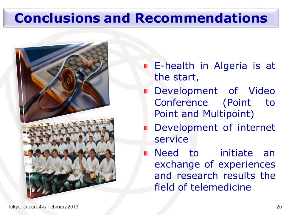 Tokyo, Japan, 4-5 February 2013 26 Conclusions and Recommendations E-health in Algeria is at the start, Development of Video Conference (Point to Point and Multipoint) Development of internet service Need to initiate an exchange of experiences and research results the field of telemedicine