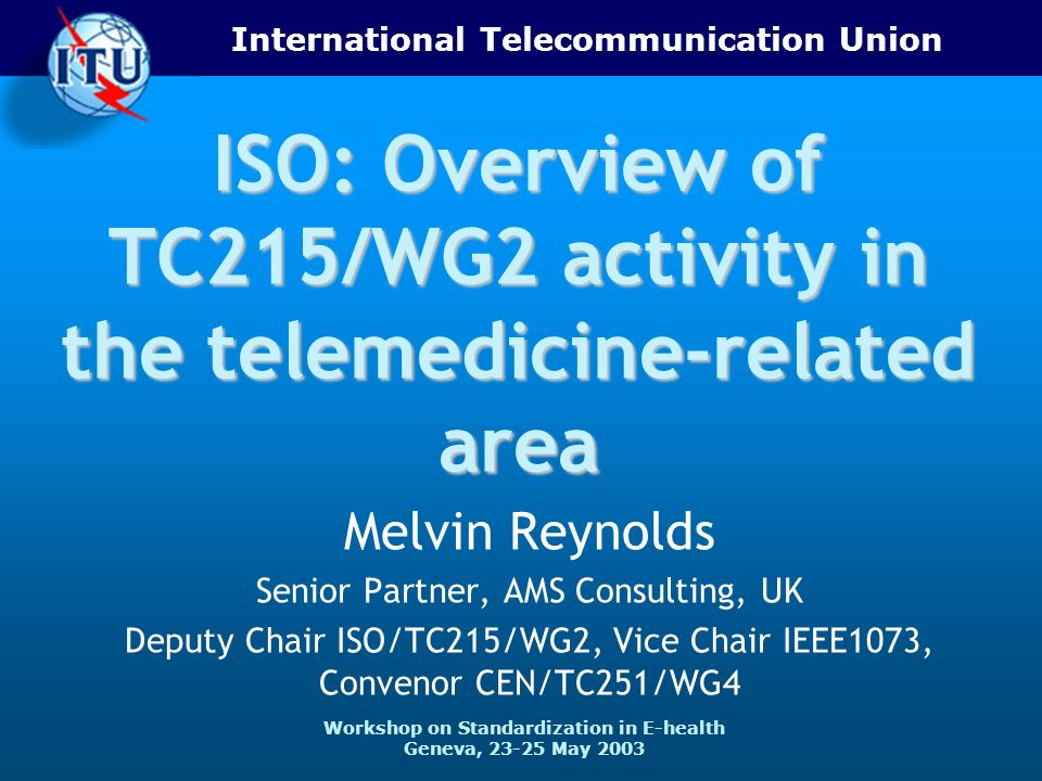 International Telecommunication Union Workshop on Standardization in E-health Geneva, 23-25 May 2003 ISO: Overview of TC215/WG2 activity in the telemedicine-related area Melvin Reynolds Senior Partner, AMS Consulting, UK Deputy Chair ISO/TC215/WG2, Vice Chair IEEE1073, Convenor CEN/TC251/WG4
