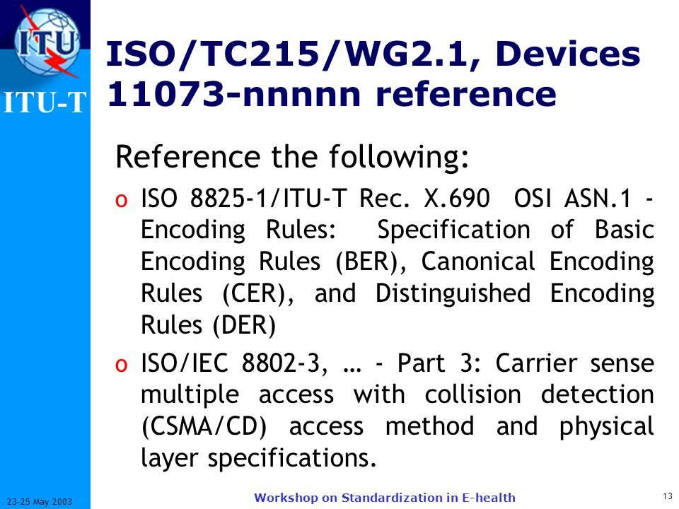 ITU-T 13 23-25 May 2003 Workshop on Standardization in E-health ISO/TC215/WG2.1, Devices 11073-nnnnn reference Reference the following: o ISO 8825-1/ITU-T Rec.