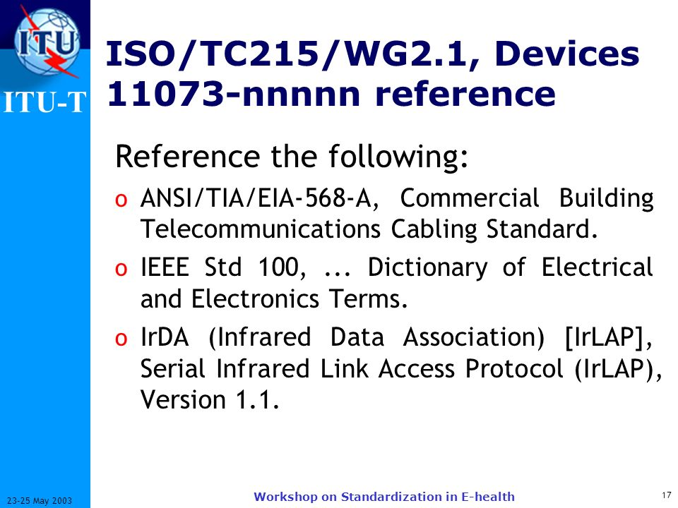 ITU-T 17 23-25 May 2003 Workshop on Standardization in E-health ISO/TC215/WG2.1, Devices 11073-nnnnn reference Reference the following: o ANSI/TIA/EIA-568-A, Commercial Building Telecommunications Cabling Standard.